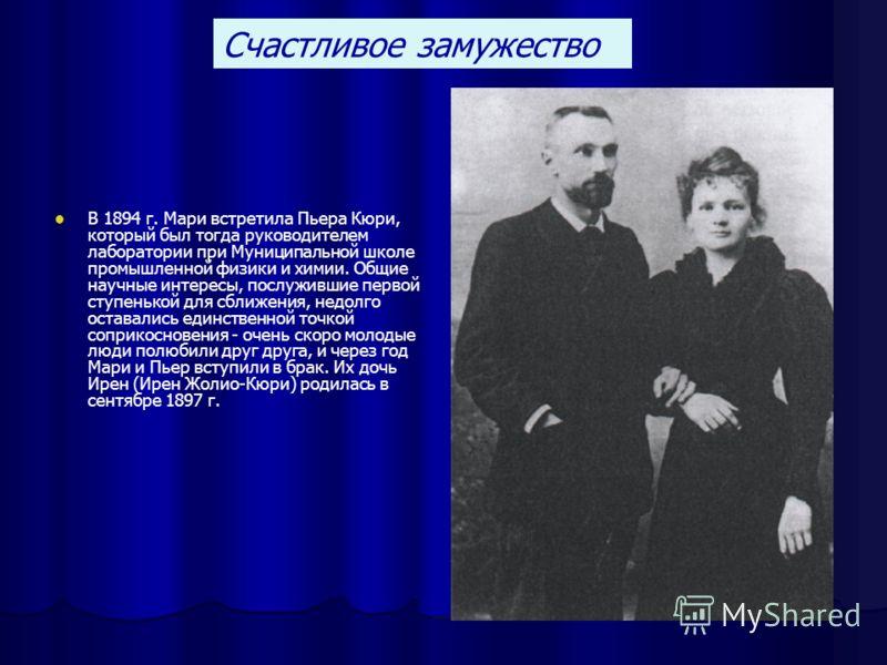В 1894 г. Мари встретила Пьера Кюри, который был тогда руководителем лаборатории при Муниципальной школе промышленной физики и химии. Общие научные интересы, послужившие первой ступенькой для сближения, недолго оставались единственной точкой соприкос