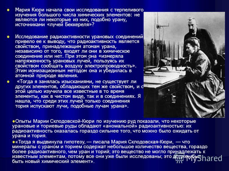 Мария Кюри начала свои исследования с терпеливого изучения большого числа химических элементов: не являются ли некоторые из них, подобно урану, источниками «лучей Беккереля»? Исследование радиоактивности урановых соединений привело ее к выводу, что р