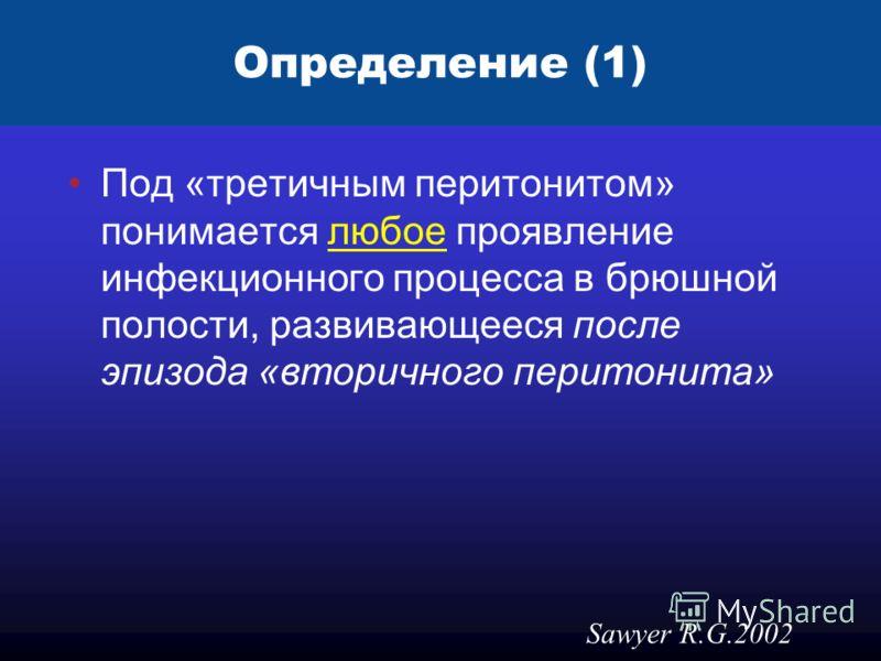 Определение (1) Под «третичным перитонитом» понимается любое проявление инфекционного процесса в брюшной полости, развивающееся после эпизода «вторичного перитонита» Sawyer R.G.2002