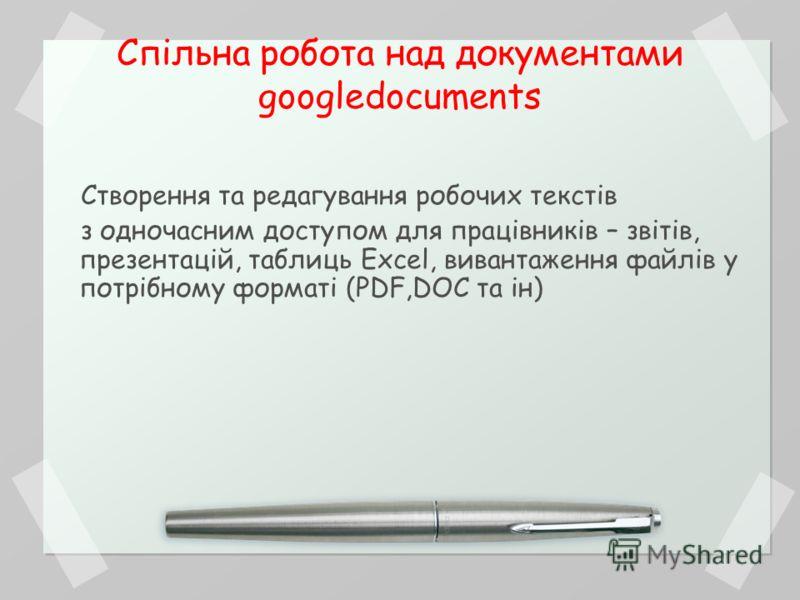 Спільна робота над документами googledocuments Створення та редагування робочих текстів з одночасним доступом для працівників – звітів, презентацій, таблиць Excel, вивантаження файлів у потрібному форматі (PDF,DOC та ін)