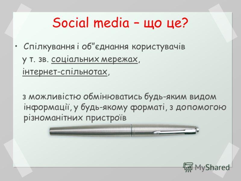 Social media – що це? Спілкування і обєднання користувачів у т. зв. соціальних мережах, інтернет-спільнотах, з можливістю обмінюватись будь-яким видом інформації, у будь-якому форматі, з допомогою різноманітних пристроїв