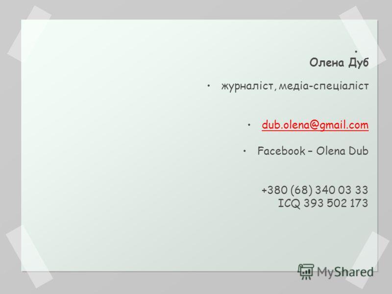 Олена Дуб журналіст, медіа-спеціаліст dub.olena@gmail.com Facebook – Olena Dub +380 (68) 340 03 33 ICQ 393 502 173