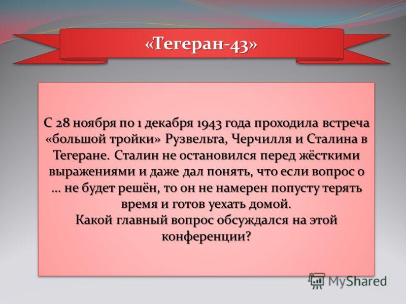 «Тегеран-43»«Тегеран-43» С 28 ноября по 1 декабря 1943 года проходила встреча «большой тройки» Рузвельта, Черчилля и Сталина в Тегеране. Сталин не остановился перед жёсткими выражениями и даже дал понять, что если вопрос о … не будет решён, то он не