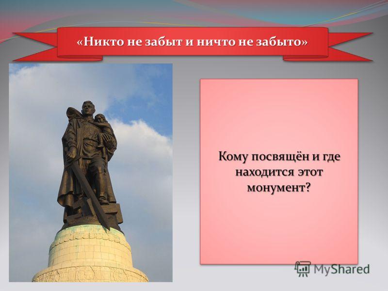 «Никто не забыт и ничто не забыто» Кому посвящён и где находится этот монумент?
