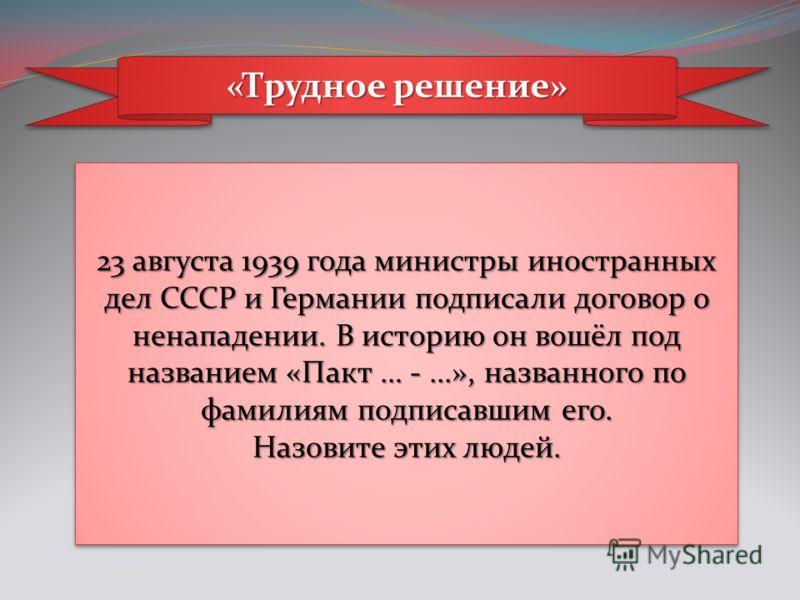 «Трудное решение» 23 августа 1939 года министры иностранных дел СССР и Германии подписали договор о ненападении. В историю он вошёл под названием «Пакт … -...», названного по фамилиям подписавшим его. Назовите этих людей. 23 августа 1939 года министр