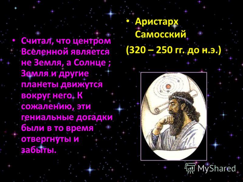 Считал, что центром Вселенной является не Земля, а Солнце ; Земля и другие планеты движутся вокруг него. К сожалению, эти гениальные догадки были в то время отвергнуты и забыты. Аристарх Самосский (320 – 250 гг. до н.э.)