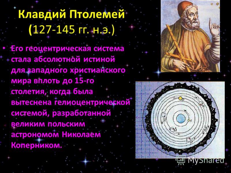 Клавдий Птолемей (127-145 гг. н.э.) Его геоцентрическая система стала абсолютной истиной для западного христианского мира вплоть до 15-го столетия, когда была вытеснена гелиоцентрической системой, разработанной великим польским астрономом Николаем Ко