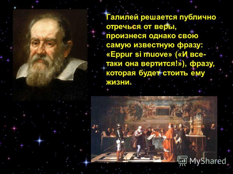 Галилей решается публично отречься от веры, произнеся однако свою самую известную фразу: «Eppur si muove» («И все- таки она вертится!»), фразу, которая будет стоить ему жизни.