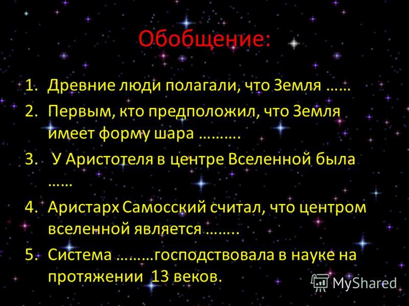 Обобщение: 1.Древние люди полагали, что Земля …… 2.Первым, кто предположил, что Земля имеет форму шара ………. 3. У Аристотеля в центре Вселенной была …… 4.Аристарх Самосский считал, что центром вселенной является …….. 5.Система ………господствовала в наук