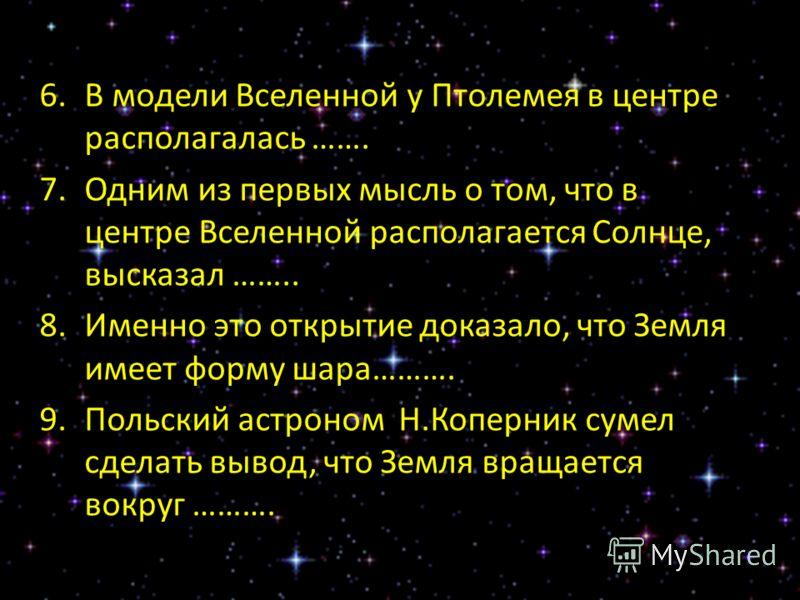 6.В модели Вселенной у Птолемея в центре располагалась ……. 7.Одним из первых мысль о том, что в центре Вселенной располагается Солнце, высказал …….. 8.Именно это открытие доказало, что Земля имеет форму шара………. 9.Польский астроном Н.Коперник сумел с