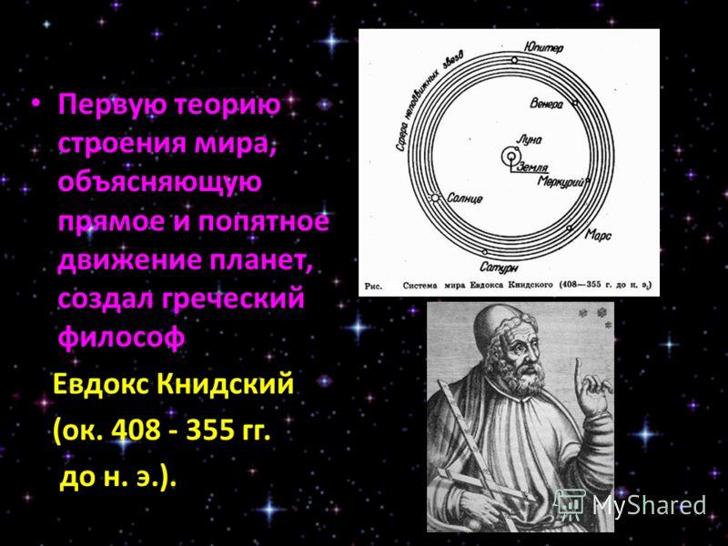 Первую теорию строения мира, объясняющую прямое и попятное движение планет, создал греческий философ Евдокс Книдский (ок. 408 - 355 гг. до н. э.).