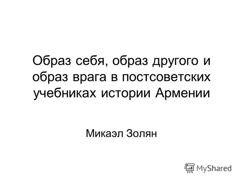 Образ себя, образ другого и образ врага в постсоветских учебниках истории Армении Микаэл Золян