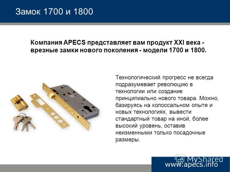 Компания APECS представляет вам продукт XXI века - врезные замки нового поколения - модели 1700 и 1800. Замок 1700 и 1800 Технологический прогресс не всегда подразумевает революцию в технологии или создание принципиально нового товара. Можно, базируя