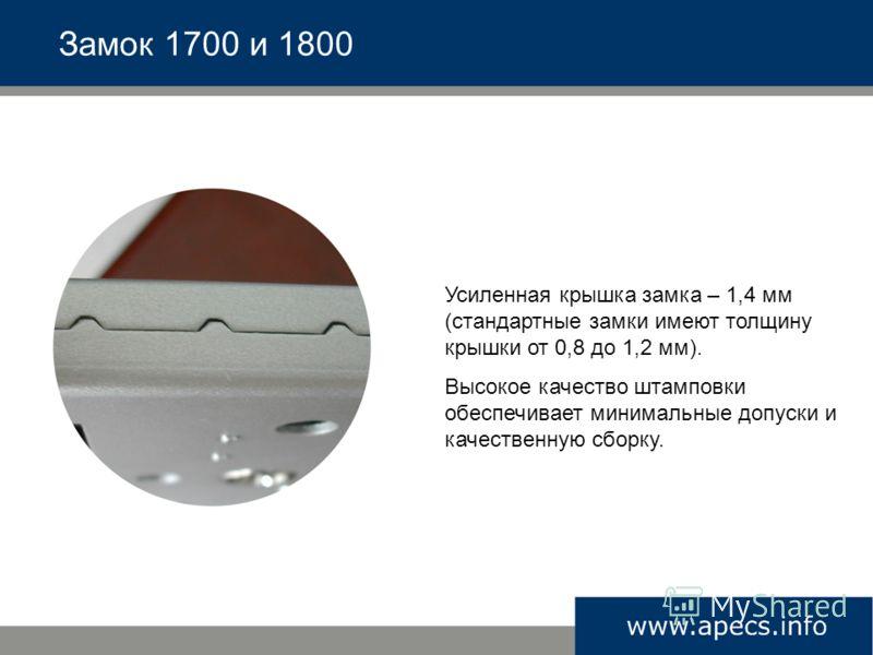 Усиленная крышка замка – 1,4 мм (стандартные замки имеют толщину крышки от 0,8 до 1,2 мм). Высокое качество штамповки обеспечивает минимальные допуски и качественную сборку. Замок 1700 и 1800