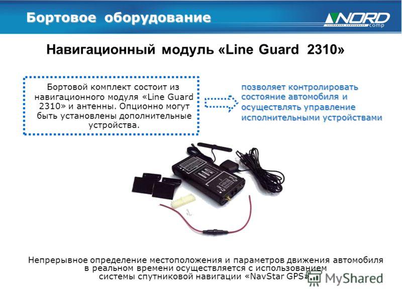 Бортовое оборудование Навигационный модуль «Line Guard 2310» Бортовой комплект состоит из навигационного модуля «Line Guard 2310» и антенны. Опционно могут быть установлены дополнительные устройства. позволяет контролировать состояние автомобиля и ос
