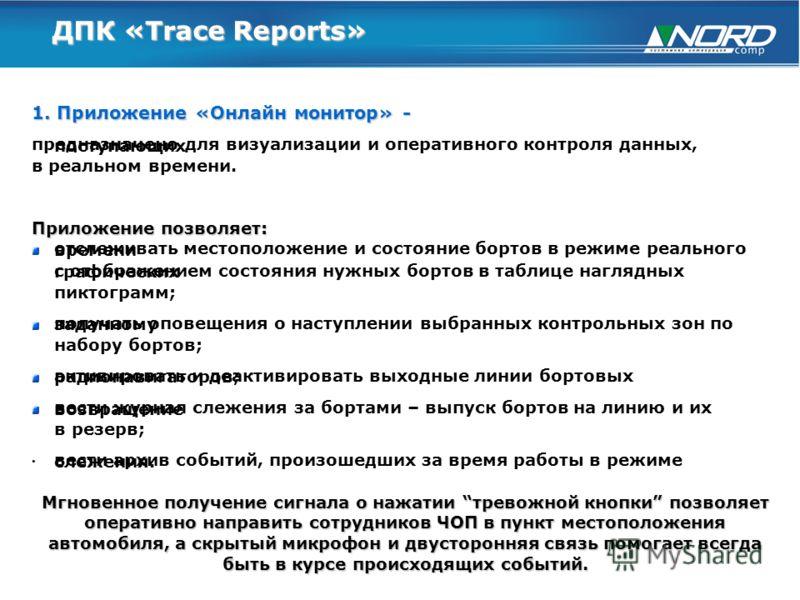 ДПК «Trace Reports» 1. Приложение «Онлайн монитор» - предназначено для визуализации и оперативного контроля данных, поступающих в реальном времени. Приложение позволяет: отслеживать местоположение и состояние бортов в режиме реального времени с отобр