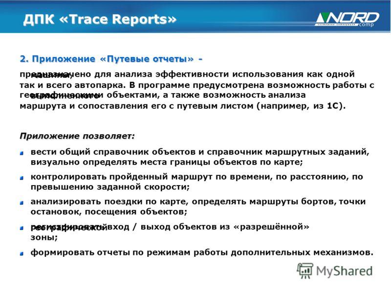 ДПК «Trace Reports» 2. Приложение «Путевые отчеты» - предназначено для анализа эффективности использования как одной машины, так и всего автопарка. В программе предусмотрена возможность работы с географическими объектами, а также возможность анализа