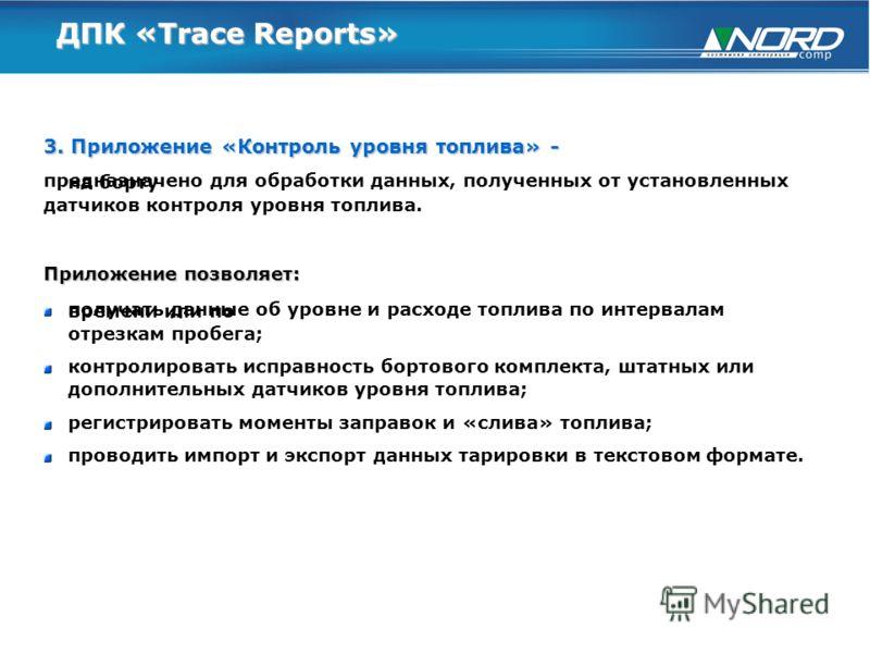 ДПК «Trace Reports» 3. Приложение «Контроль уровня топлива» - предназначено для обработки данных, полученных от установленных на борту датчиков контроля уровня топлива. Приложение позволяет: получать данные об уровне и расходе топлива по интервалам в