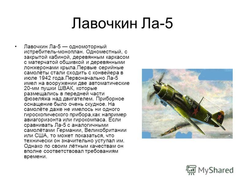 Лавочкин Ла-5 Лавочкин Ла-5 одномоторный истребитель-моноплан. Одноместный, с закрытой кабиной, деревянным каркасом с матерчатой обшивкой и деревянными лонжеронами крыла.Первые серийные самолёты стали сходить с конвейера в июле 1942 года.Первоначальн