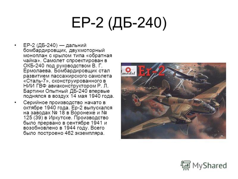 ЕР-2 (ДБ-240) ЕР-2 (ДБ-240) дальний бомбардировщик, двухмоторный моноплан с крылом типа «обратная чайка». Самолет спроектирован в ОКБ-240 под руководством В. Г. Ермолаева. Бомбардировщик стал развитием пассажирского самолета «Сталь-7», сконструирован
