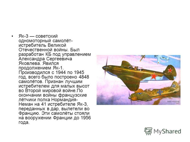 Як-3 советский одномоторный самолёт- истребитель Великой Отечественной войны. Был разработан КБ под управлением Александра Сергеевича Яковлева. Явился продолжением Як-1. Производился с 1944 по 1945 год, всего было построено 4848 самолётов. Признан лу