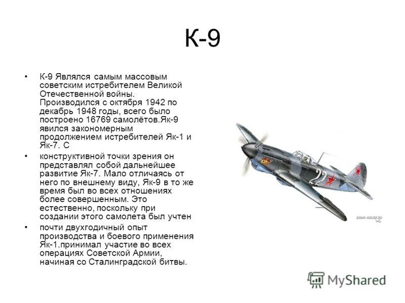 К-9 К-9 Являлся самым массовым советским истребителем Великой Отечественной войны. Производился с октября 1942 по декабрь 1948 годы, всего было построено 16769 самолётов.Як-9 явился закономерным продолжением истребителей Як-1 и Як-7. С конструктивной