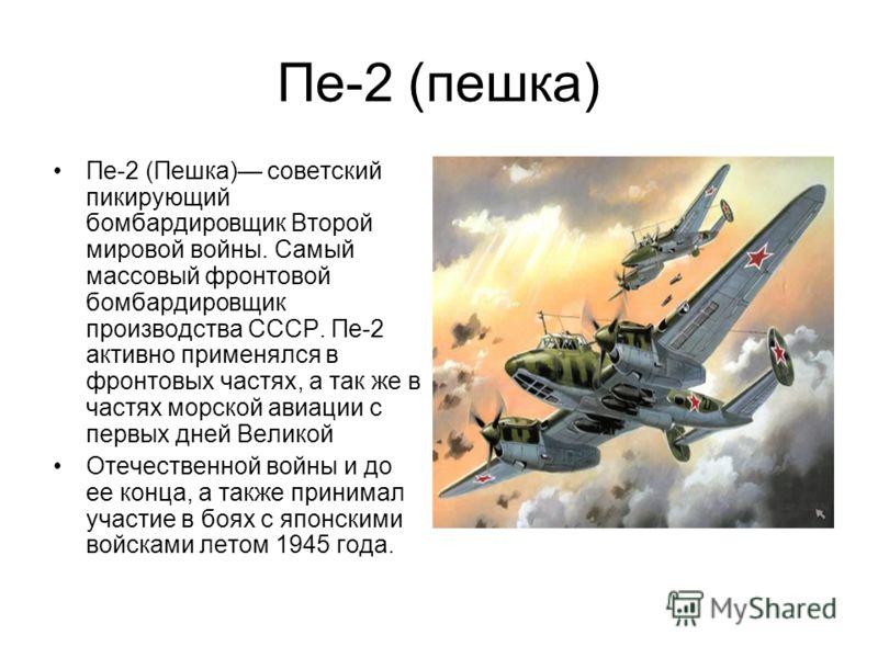 Пе-2 (пешка) Пе-2 (Пешка) советский пикирующий бомбардировщик Второй мировой войны. Самый массовый фронтовой бомбардировщик производства СССР. Пе-2 активно применялся в фронтовых частях, а так же в частях морской авиации с первых дней Великой Отечест