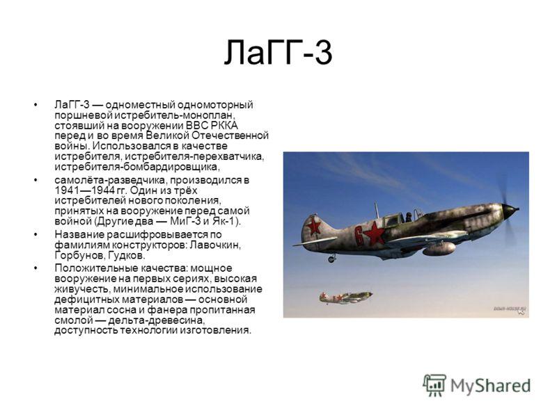 ЛаГГ-3 ЛаГГ-3 одноместный одномоторный поршневой истребитель-моноплан, стоявший на вооружении ВВС РККА перед и во время Великой Отечественной войны. Использовался в качестве истребителя, истребителя-перехватчика, истребителя-бомбардировщика, самолёта