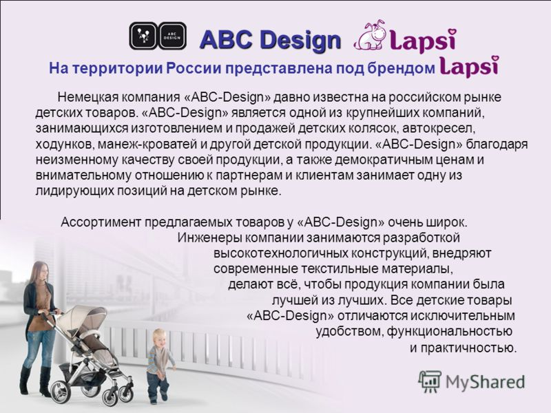 ABC Design На территории России представлена под брендом Немецкая компания «ABC-Design» давно известна на российском рынке детских товаров. «ABC-Design» является одной из крупнейших компаний, занимающихся изготовлением и продажей детских колясок, авт
