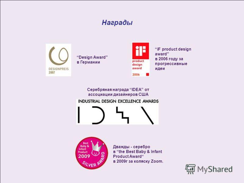 Награды iF product design award в 2006 году за прогрессивные идеи Design Award в Германии Серебряная награда IDEA от ассоциации дизайнеров США Дважды - серебро в the Best Baby & Infant Product Award в 2009г за коляску Zoom.