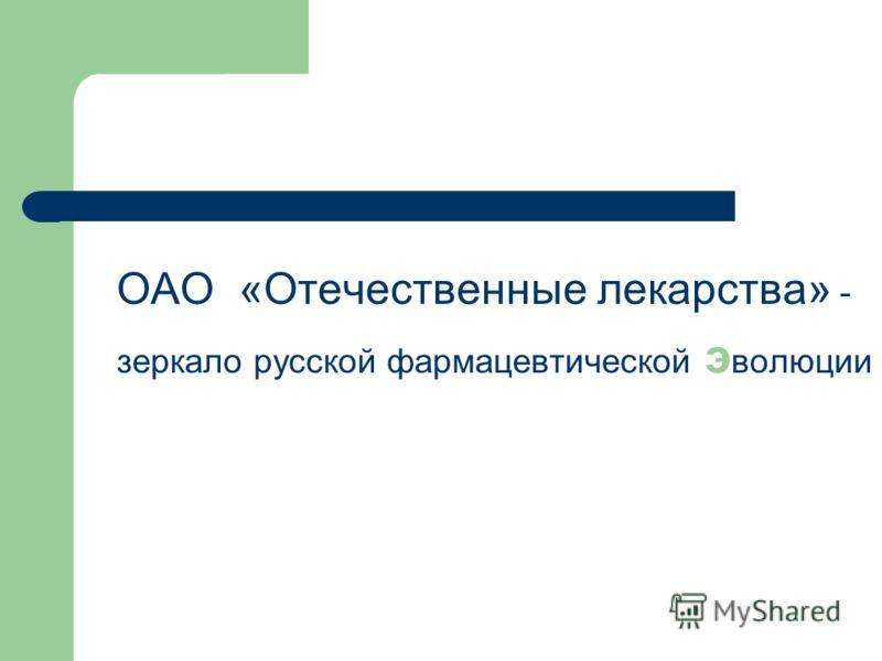 ОАО «Отечественные лекарства» - зеркало русской фармацевтической э волюции
