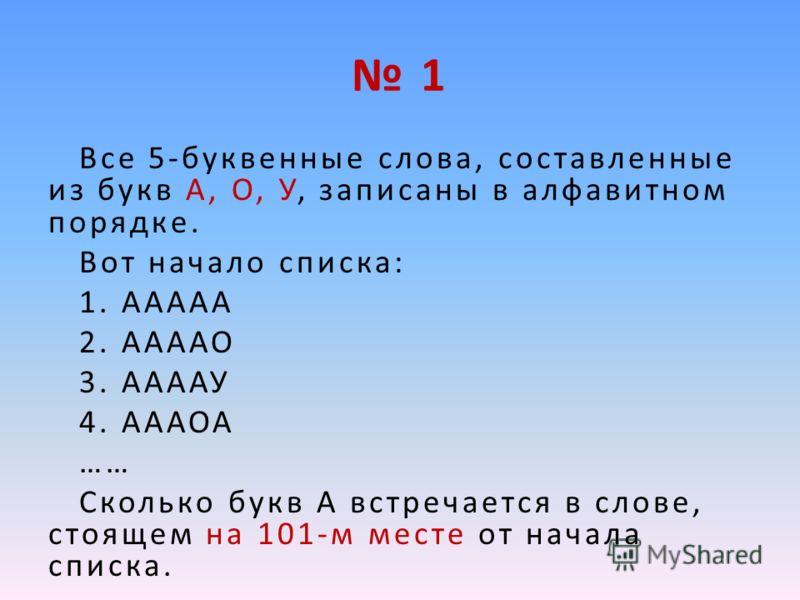 1 Все 5-буквенные слова, составленные из букв А, О, У, записаны в алфавитном порядке. Вот начало списка: 1. ААААА 2. ААААО 3. ААААУ 4. АААОА …… Сколько букв А встречается в слове, стоящем на 101-м месте от начала списка.