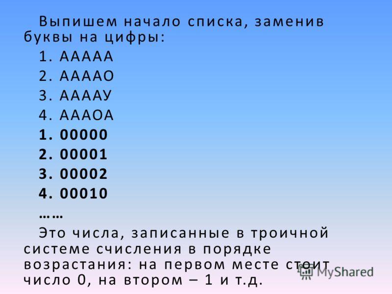 Выпишем начало списка, заменив буквы на цифры: 1. ААААА 2. ААААО 3. ААААУ 4. АААОА 1. 00000 2. 00001 3. 00002 4. 00010 …… Это числа, записанные в троичной системе счисления в порядке возрастания: на первом месте стоит число 0, на втором – 1 и т.д.
