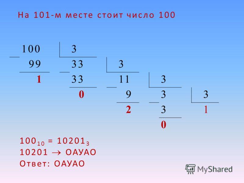 1003 99333 1 113 0 933 231 0 100 10 = 10201 3 10201 ОАУАО Ответ: ОАУАО На 101-м месте стоит число 100