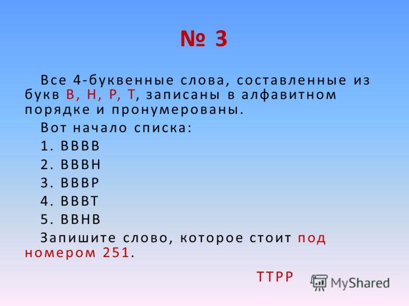 3 Все 4-буквенные слова, составленные из букв В, Н, Р, Т, записаны в алфавитном порядке и пронумерованы. Вот начало списка: 1. ВВВВ 2. ВВВН 3. ВВВР 4. ВВВТ 5. ВВНВ Запишите слово, которое стоит под номером 251. ТТРР