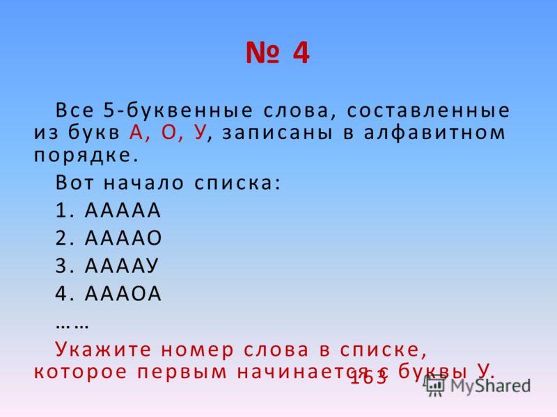 4 Все 5-буквенные слова, составленные из букв А, О, У, записаны в алфавитном порядке. Вот начало списка: 1. ААААА 2. ААААО 3. ААААУ 4. АААОА …… Укажите номер слова в списке, которое первым начинается с буквы У. 163