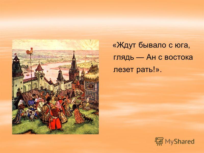 «Ждут бывало с юга, глядь Ан с востока лезет рать!».
