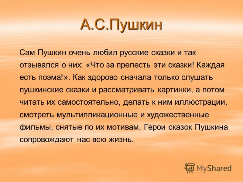 А.С.Пушкин Сам Пушкин очень любил русские сказки и так отзывался о них: «Что за прелесть эти сказки! Каждая есть поэма!». Как здорово сначала только слушать пушкинские сказки и рассматривать картинки, а потом читать их самостоятельно, делать к ним ил