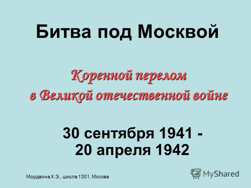 Коренной перелом в Великой отечественной войне Битва под Москвой Коренной перелом в Великой отечественной войне 30 сентября 1941 - 20 апреля 1942 Мордвина Х.Э., школа 1301, Москва