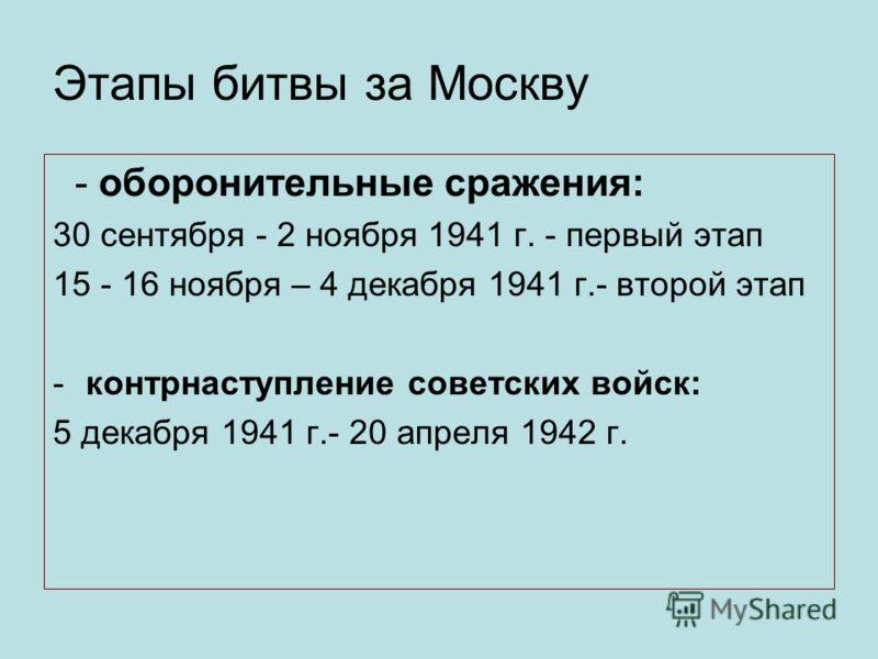 Этапы битвы за Москву - оборонительные сражения: 30 сентября - 2 ноября 1941 г. - первый этап 15 - 16 ноября – 4 декабря 1941 г.- второй этап -контрнаступление советских войск: 5 декабря 1941 г.- 20 апреля 1942 г.
