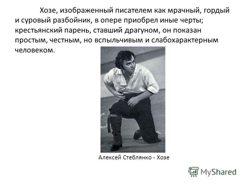 Хозе, изображенный писателем как мрачный, гордый и суровый разбойник, в опере приобрел иные черты; крестьянский парень, ставший драгуном, он показан простым, честным, но вспыльчивым и слабохарактерным человеком. Алексей Стеблянко - Хозе