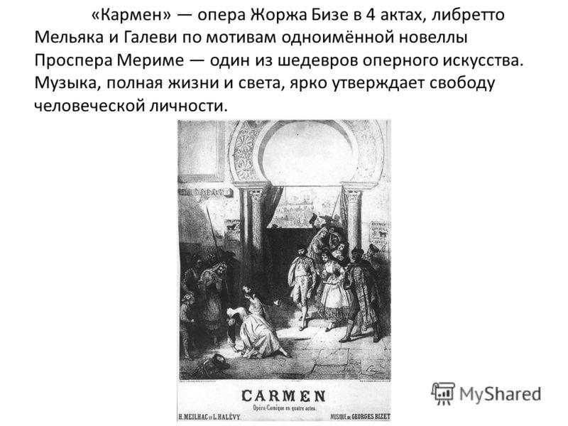 «Кармен» опера Жоржа Бизе в 4 актах, либретто Мельяка и Галеви по мотивам одноимённой новеллы Проспера Мериме один из шедевров оперного искусства. Музыка, полная жизни и света, ярко утверждает свободу человеческой личности.