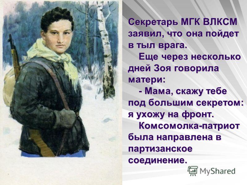 Секретарь МГК ВЛКСМ заявил, что она пойдет в тыл врага. Еще через несколько дней Зоя говорила матери: - Мама, скажу тебе под большим секретом: я ухожу на фронт. Комсомолка-патриот была направлена в партизанское соединение.