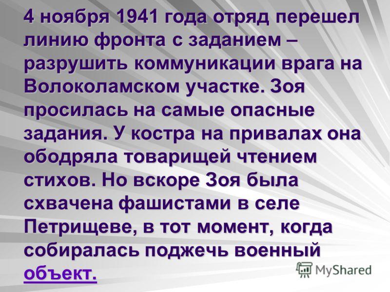 4 ноября 1941 года отряд перешел линию фронта с заданием – разрушить коммуникации врага на Волоколамском участке. Зоя просилась на самые опасные задания. У костра на привалах она ободряла товарищей чтением стихов. Но вскоре Зоя была схвачена фашистам