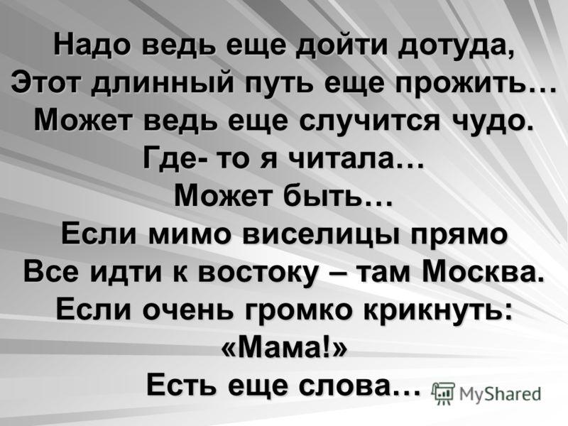 Надо ведь еще дойти дотуда, Этот длинный путь еще прожить… Может ведь еще случится чудо. Где- то я читала… Может быть… Если мимо виселицы прямо Все идти к востоку – там Москва. Если очень громко крикнуть: «Мама!» Есть еще слова…