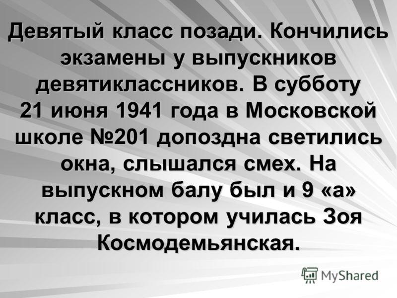 Девятый класс позади. Кончились экзамены у выпускников девятиклассников. В субботу 21 июня 1941 года в Московской школе 201 допоздна светились окна, слышался смех. На выпускном балу был и 9 «а» класс, в котором училась Зоя Космодемьянская.