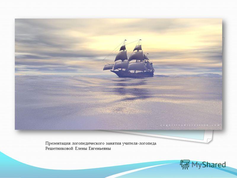 Морское путешествие Презентация логопедического занятия учителя-логопеда Решетниковой Елены Евгеньевны