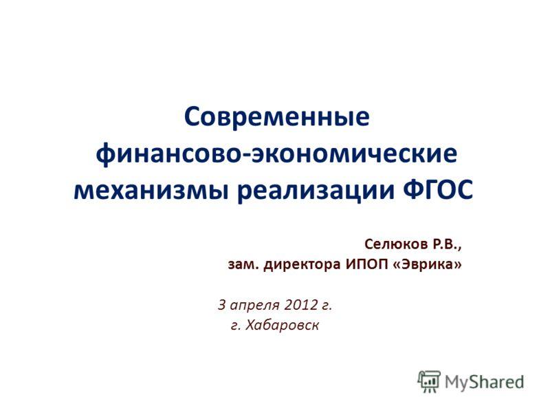 Современные финансово-экономические механизмы реализации ФГОС Селюков Р.В., зам. директора ИПОП «Эврика» 3 апреля 2012 г. г. Хабаровск
