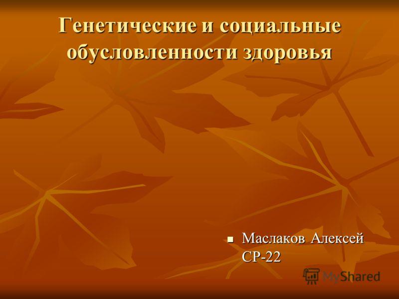 Генетические и социальные обусловленности здоровья Маслаков Алексей СР-22 Маслаков Алексей СР-22