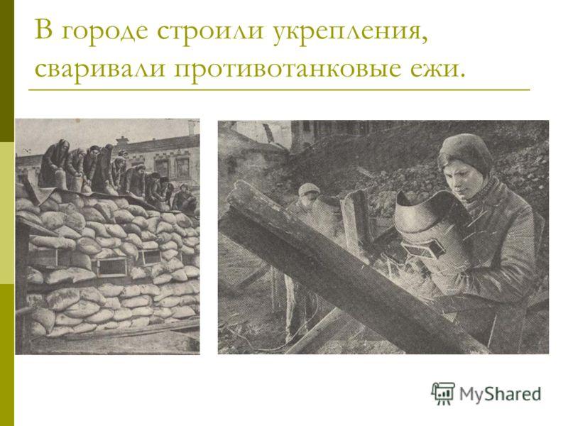 В городе строили укрепления, сваривали противотанковые ежи.